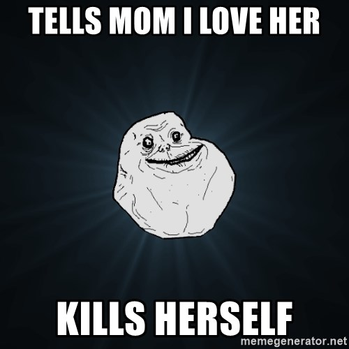 Forever Alone - tells mom i love her kills herself
