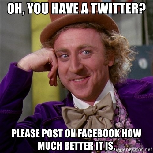 Willy Wonka - Oh, you have a twitter? Please post on facebook how much better it is.