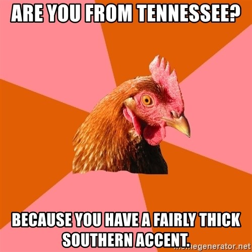 Anti Joke Chicken - Are you from tennessee? Because you have a fairly thick southern accent.
