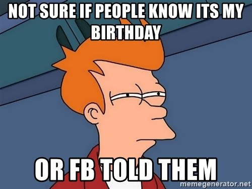 Futurama Fry - not sure if people know its my birthday Or fb told them