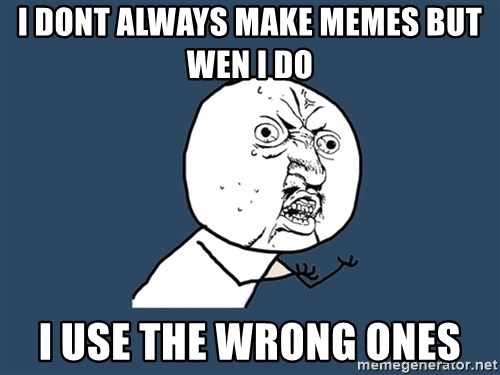 Y U No - i dont always make memes but wen i do  i use the wrong ones