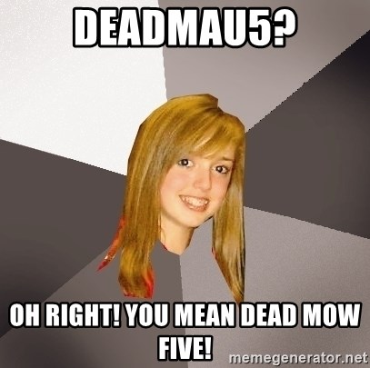 Musically Oblivious 8th Grader - Deadmau5? Oh right! You mean Dead mow five!