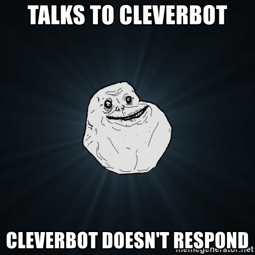Forever Alone - Talks to cleverbot Cleverbot doesn't respond