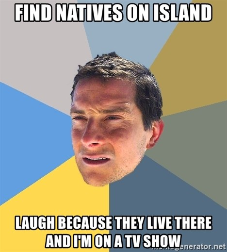 Bear Grylls - find natives on island laugh because they live there and i'm on a tv show