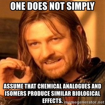 One Does Not Simply - One does not simply assume that chemical analogues and isomers produce similar biological effects.