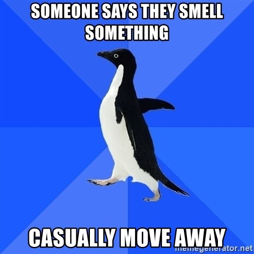 Socially Awkward Penguin - someone says they smell something casually move away