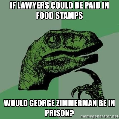 Philosoraptor - If lawyers could be paid in food stamps would george zimmerman be in prison?
