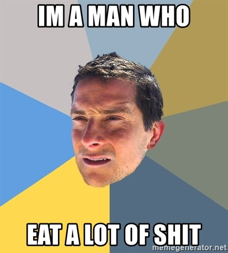 Bear Grylls - Im a man who eat a lot of shit