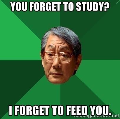 High Expectations Asian Father - You forget to study? i forget to feed you.