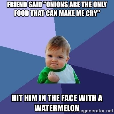 """Success Kid - friend said """"Onions are the only food that can make me cry"""" hit him in the face with a watermelon"""