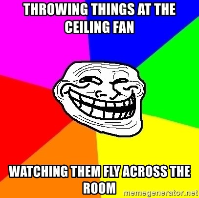 Trollface - throwing things at the ceiling fan watching them fly across the room