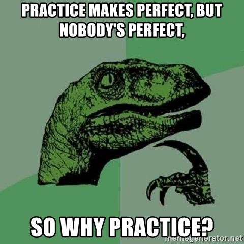 Philosoraptor - practice makes perfect, but nobody's perfect, so why practice?