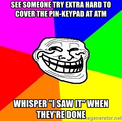 "Trollface - see someone try extra hard to cover the pin-keypad at atm whisper ""i saw it"" when they're done"