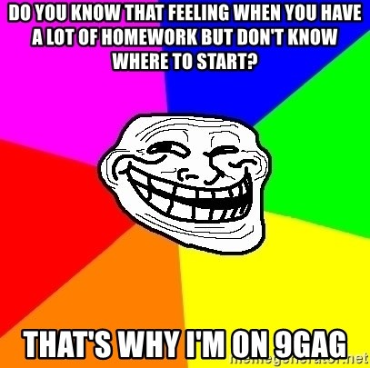 Trollface - do you know that feeling when you have a lot of homework but don't know where to start? that's why i'm on 9gag