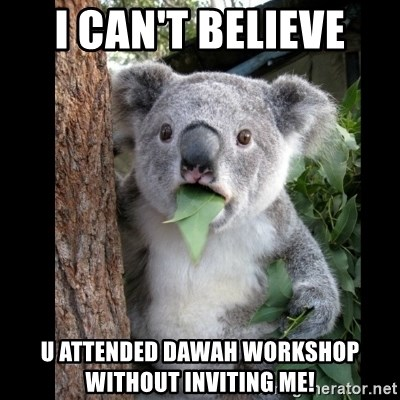 Koala can't believe it - I can't believe u attended Dawah workshop without inviting me!