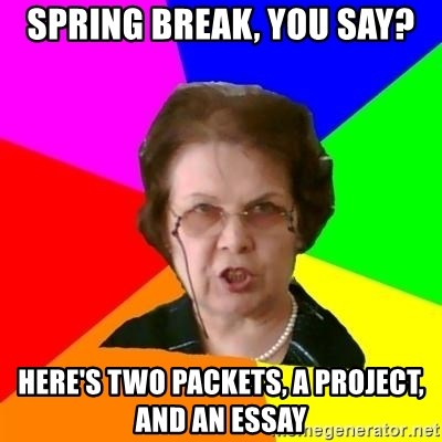 teacher - Spring break, you say? Here's two packets, a project, and an essay