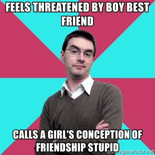 Privilege Denying Dude - FEELS THREATENED BY BOY BEST FRIEND CALLS A GIRL'S CONCEPTION OF FRIENDSHIP STUPID