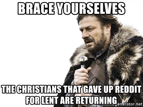 Winter is Coming - brace yourselves the christians that gave up reddit for lent are returning