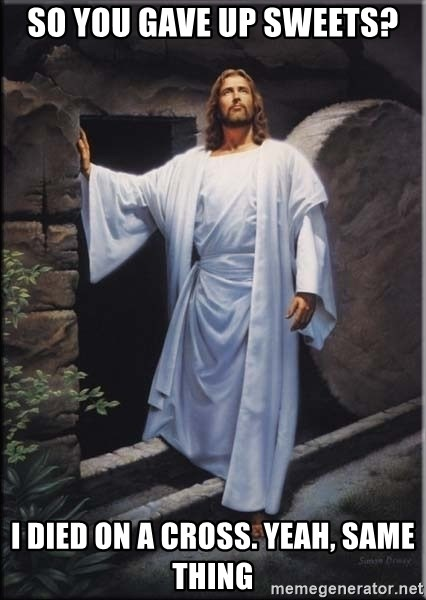 Hell Yeah Jesus - so you gave up sweets? i died on a cross. yeah, same thing