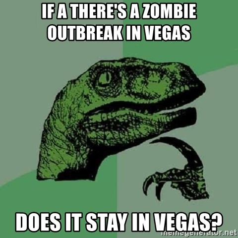 Philosoraptor - If a THERE'S a zombie outbreak in vegas   does it stay in vegas?