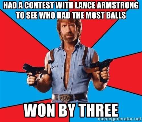 Chuck Norris  - had a contest with lance armstrong to see who had the most balls won by three