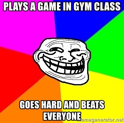 Trollface - plays a game in gym class goes hard and beats everyone