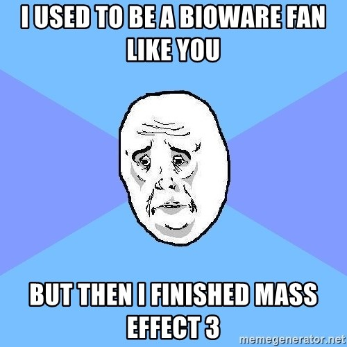 Okay Guy - I USED TO BE A Bioware fan Like you But then I finished Mass Effect 3