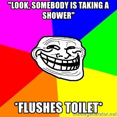 """Trollface - """"Look, somebody is taking a shower"""" *flushes toilet*"""