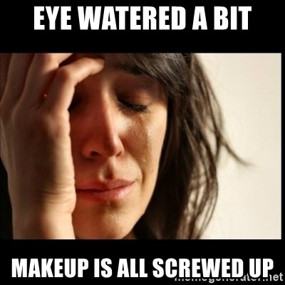 First World Problems - eye watered a bit makeup is all screwed up