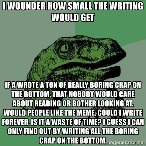 Philosoraptor - I wounder how small the writing would get if a wrote a ton of really boring crap on the bottom, that nobody would care about reading or bother looking at. Would people like the meme, could i write forever, is it a waste of time? I guess i can only find out by writing all the boring crap on the bottom.