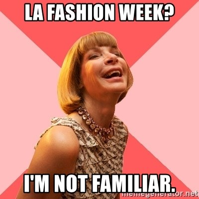 Amused Anna Wintour - LA FASHION WEEK? I'm not familiar.