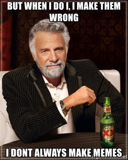 The Most Interesting Man In The World - But when i do i, i make them wrong i dont always make memes