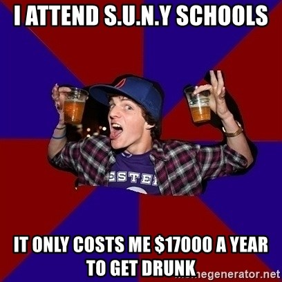 Sunny Student - I attend S.U.N.Y schools It only costs me $17000 a year to get drunk