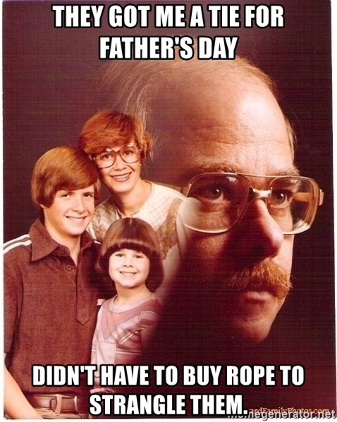 Vengeance Dad - They got me a tie for father's day Didn't Have To Buy Rope To Strangle Them.