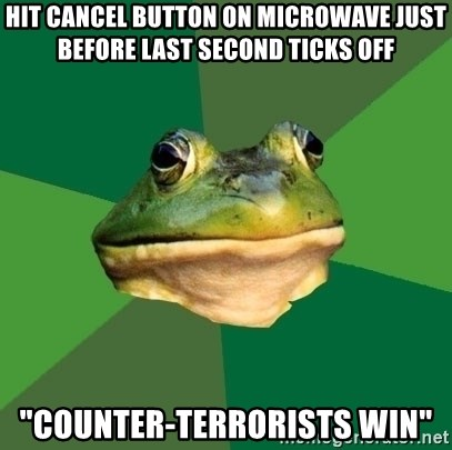 "Foul Bachelor Frog - hit cancel button on microwave just before last second ticks off ""Counter-terrorists win"""