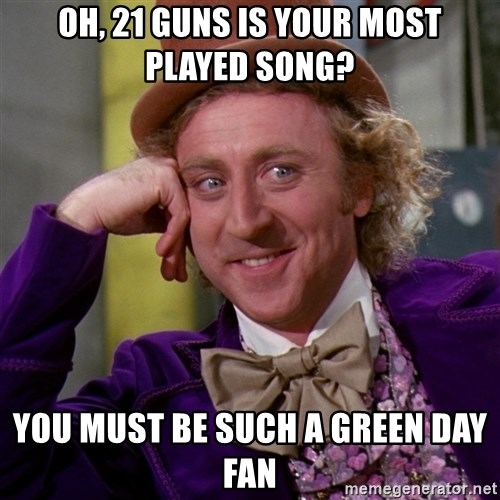 Willy Wonka - Oh, 21 Guns is your most played song? you must be such a green day fan