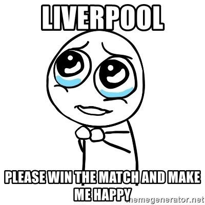 pleaseguy  - liverpool please win the match and make me happy