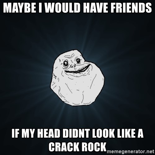 Forever Alone - maybe i would have friends if my head didnt look like a crack rock