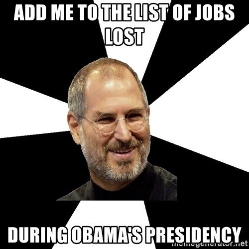 Steve Jobs Says - add me to the list of jobs lost during obama's presidency