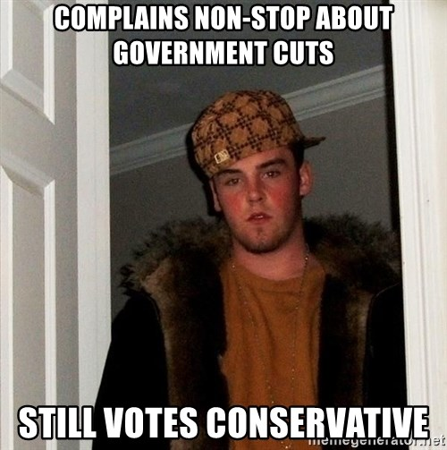 Scumbag Steve - complains non-stop about government cuts still votes conservative