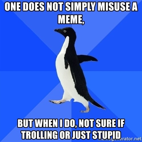 Socially Awkward Penguin - One does not simply misuse a meme, but when i do, not sure if trolling or just stupid