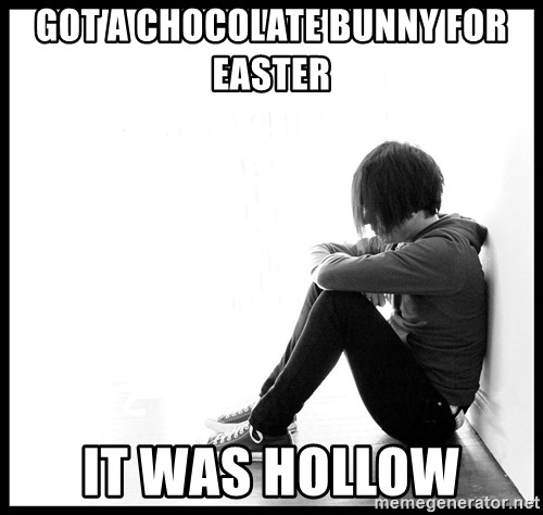 First World Problems - Got a Chocolate bunny for Easter IT WAS HOLLOW