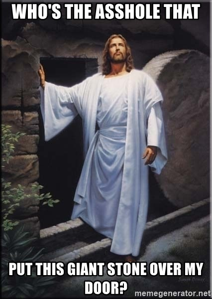 Hell Yeah Jesus - Who's the asshole that  put this giant stone over my door?