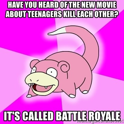 Slowpoke - Have you heard of the new movie about teenagers kill each other? it's called battle royale