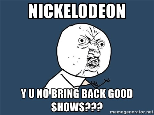 Y U No - nickelodeon y u no bring back good shows???