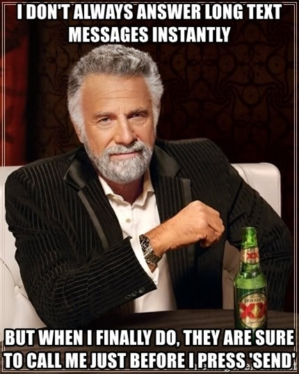 The Most Interesting Man In The World - I DON'T ALWAYS ANSWER LONG TEXT MESSAGES INSTANTLY BUT WHEN I FINALLY DO, THEY ARE SURE TO CALL ME just before i press 'send'
