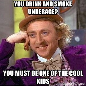 Willy Wonka - you drink and smoke underage? you must be one of the cool kids