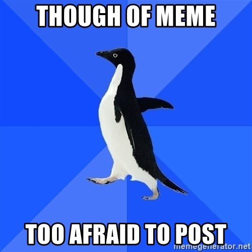Socially Awkward Penguin - though of meme Too afraid to post