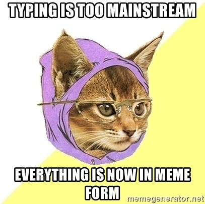 Hipster Kitty - typing is too mainstream everything is now in meme form
