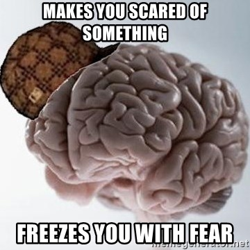 Scumbag Brain - makes you scared of something Freezes you with fear